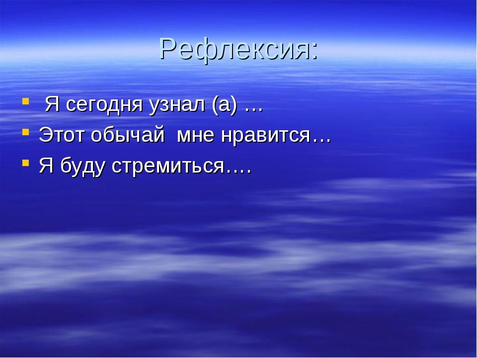 Рефлексия: Я сегодня узнал (а) … Этот обычай мне нравится… Я буду стремиться….