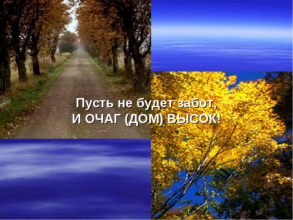 Пусть не будет забот, И ОЧАГ (ДОМ) ВЫСОК!