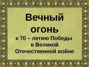 Вечный огонь к 70 – летию Победы в Великой Отечественной войне
