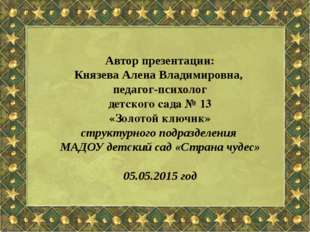 Автор презентации: Князева Алена Владимировна, педагог-психолог детского сада
