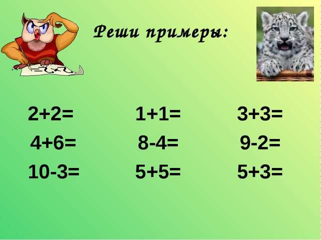 Реши примеры: 2+2= 1+1= 3+3= 4+6=  8-4= 9-2= 10-3= 5+5= 5+3=