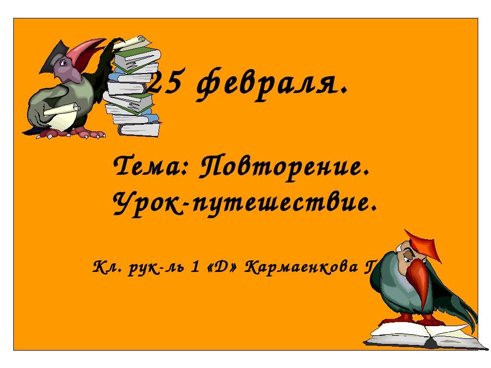 25 февраля. Тема: Повторение. Урок-путешествие. Кл. рук-ль 1 «Д» Кармаенкова...