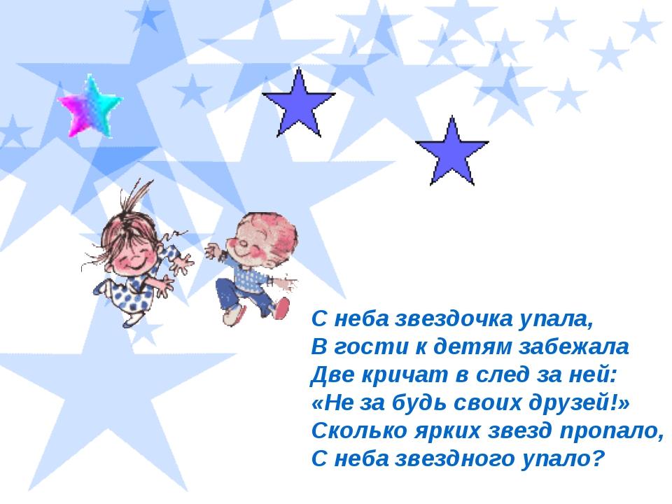 С неба звездочка упала, В гости к детям забежала Две кричат в след за не...