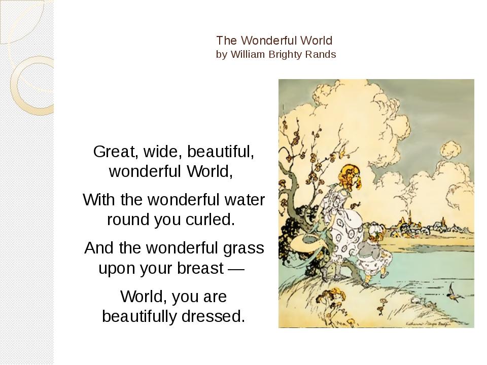 The Wonderful World by William Brighty Rands Great, wide, beautiful, wonderf...