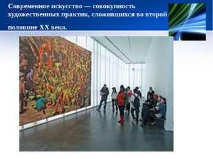 Современное искусство— совокупность художественных практик, сложившихся во в