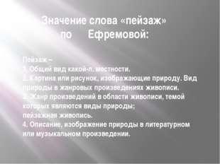 Значение слова «пейзаж» по Ефремовой: Пейзаж – 1.Общийвид какой-л. местнос