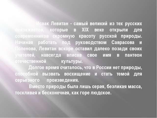 Исаак Левитан - самый великий из тех русских пейзажистов, которые в XIX веке...