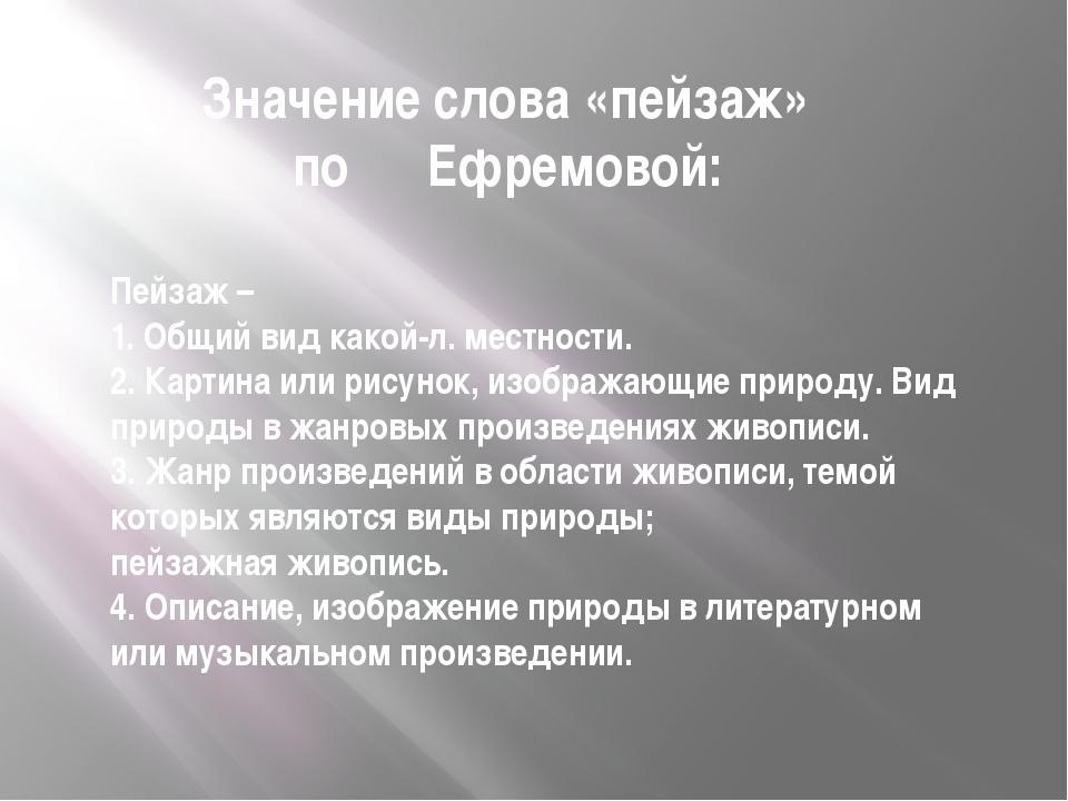 Значение слова «пейзаж» по Ефремовой: Пейзаж – 1.Общийвид какой-л. местнос...