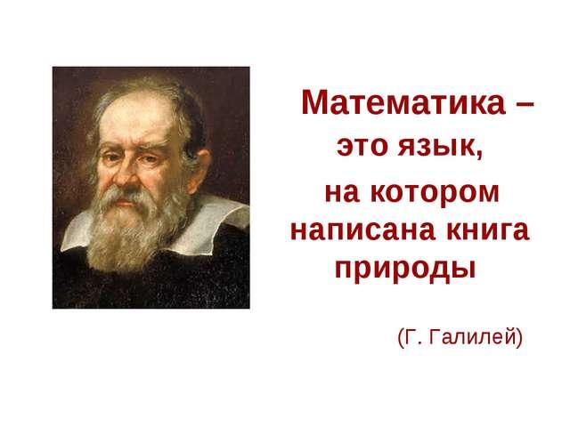Математика – это язык, на котором написана книга природы (Г. Галилей)
