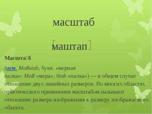 масштаб маштап Масшта́б (нем.Maßstab, букв. «мерная палка»:Maß«мера»,St