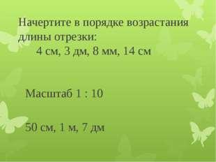 Начертите в порядке возрастания длины отрезки: 4 см, 3 дм, 8 мм, 14 см Масшта