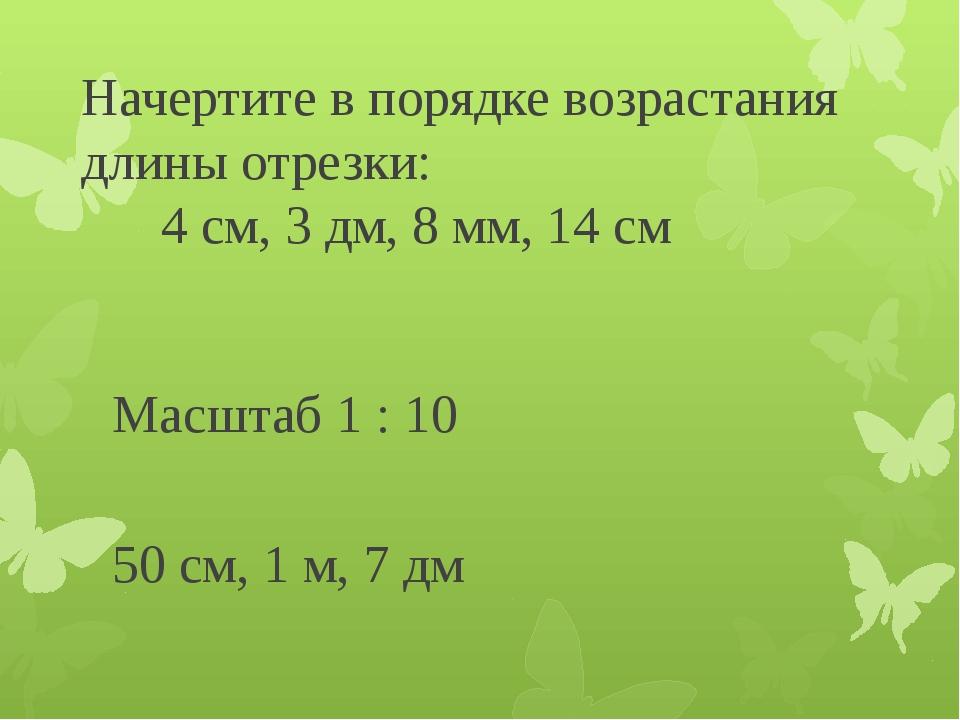 Начертите в порядке возрастания длины отрезки: 4 см, 3 дм, 8 мм, 14 см Масшта...