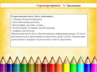 Структура проекта V. Приложение В приложении могут быть помещены: • таблицы б