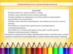 Ожидаемый результат проектной деятельности: для детей: умение работать в груп