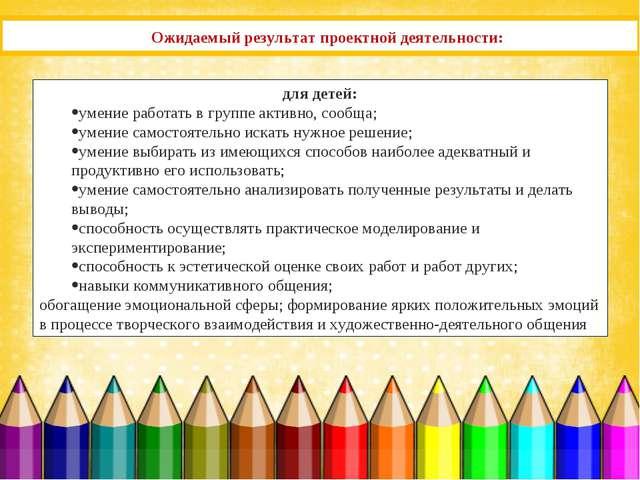 Ожидаемый результат проектной деятельности: для детей: умение работать в груп...