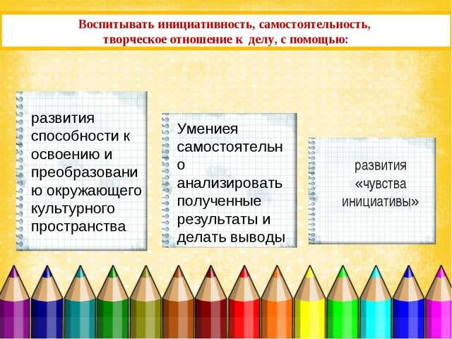 Воспитывать инициативность, самостоятельность, творческое отношение к делу, с...