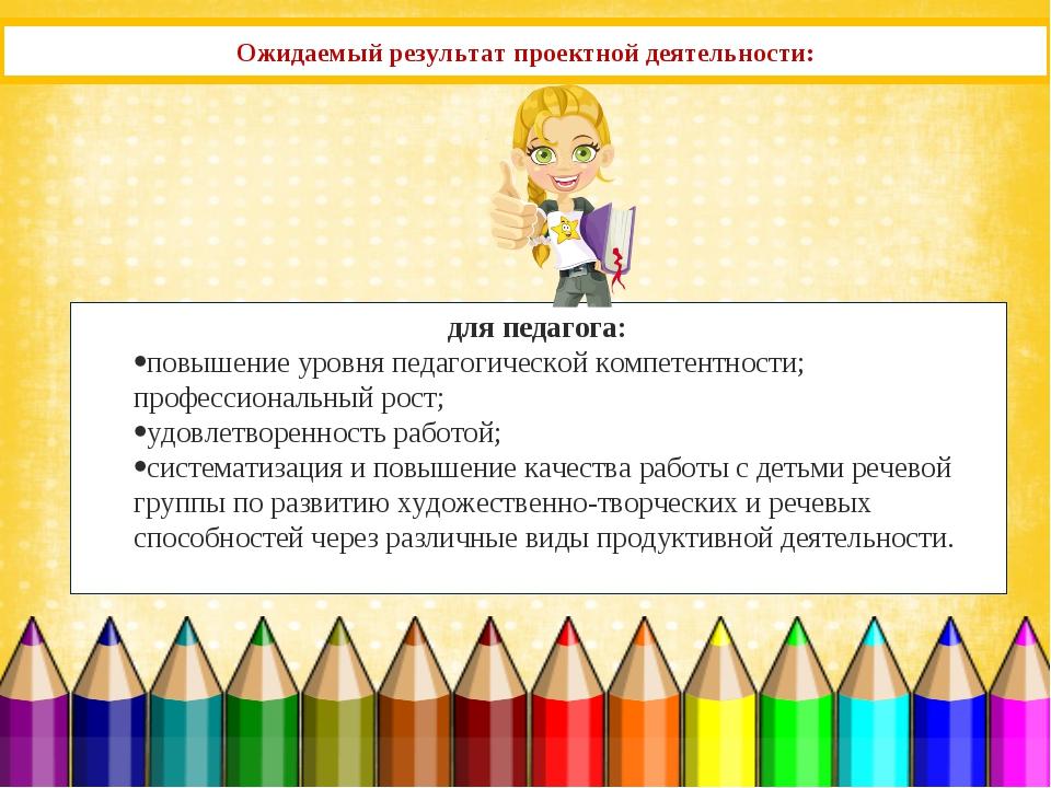 Ожидаемый результат проектной деятельности: для педагога: повышение уровня пе...