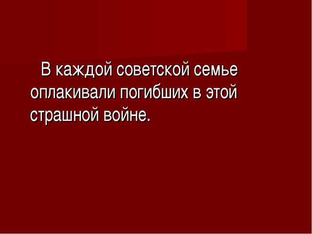 В каждой советской семье оплакивали погибших в этой страшной войне.