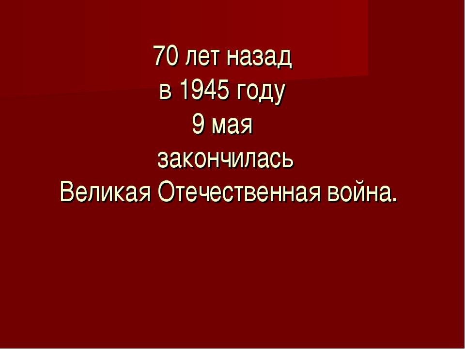 70 лет назад в 1945 году 9 мая закончилась Великая Отечественная война.