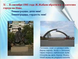 ХҮ. В сентябре 1941 года Ж.Жабаев обратился к жителям города на Неве. Ленинг