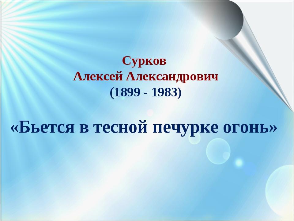 Сурков Алексей Александрович (1899 - 1983) «Бьется в тесной печурке огонь»
