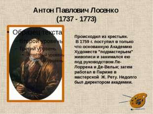 Антон Павлович Лосенко (1737 - 1773) Происходил из крестьян. В 1759 г. поступ
