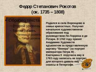 Федор Степанович Рокотов (ок. 1735 – 1808) Родился в селе Воронцово в семье к