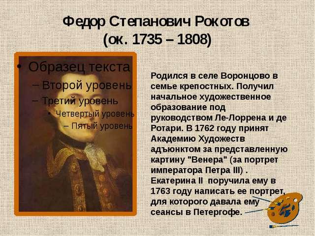 Федор Степанович Рокотов (ок. 1735 – 1808) Родился в селе Воронцово в семье к...