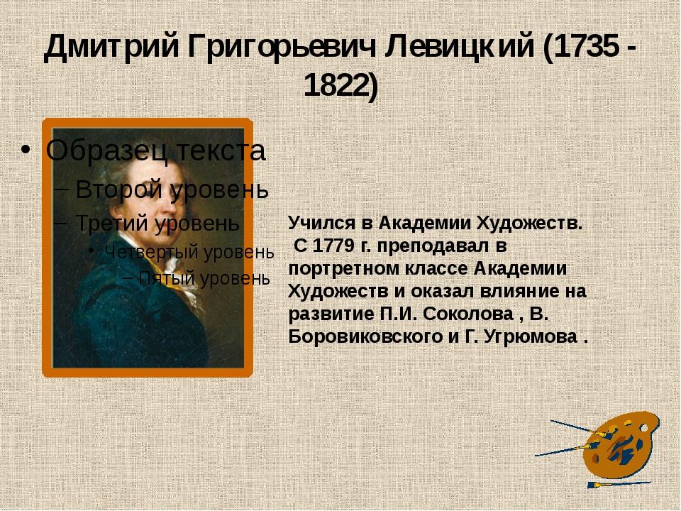 Дмитрий Григорьевич Левицкий (1735 - 1822) Учился в Академии Художеств. С 177...