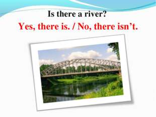 Is there a river? Yes, there is. / No, there isn't.