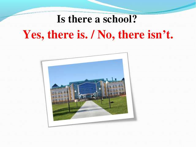 Is there a school? Yes, there is. / No, there isn't.