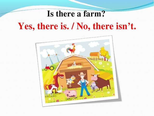 Is there a farm? Yes, there is. / No, there isn't.