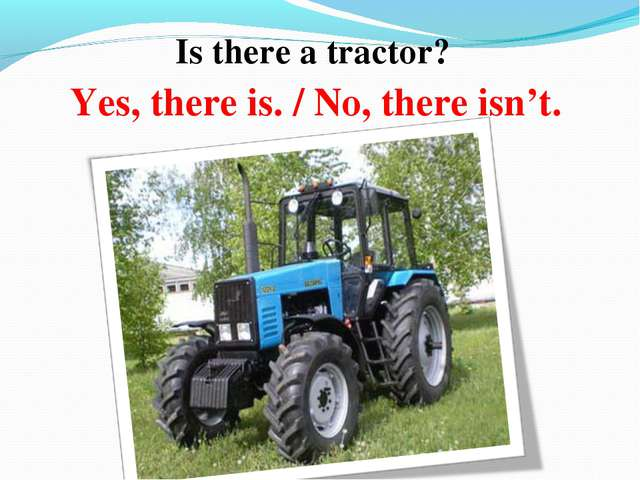 Is there a tractor? Yes, there is. / No, there isn't.