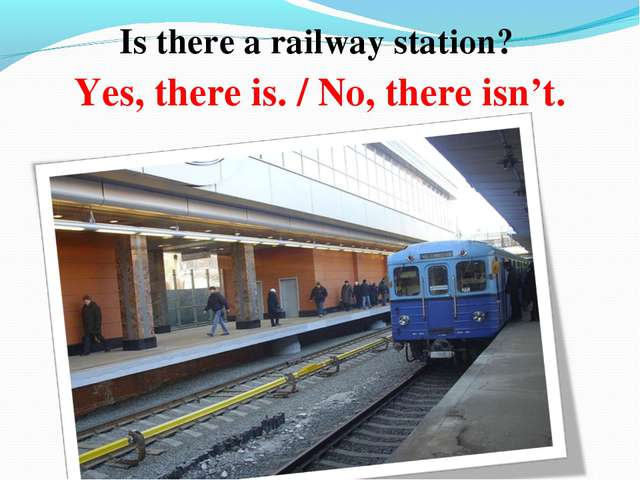 Is there a railway station? Yes, there is. / No, there isn't.