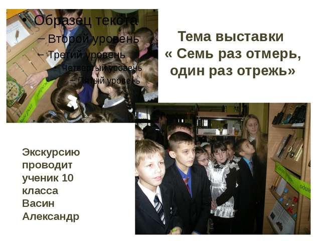 Тема выставки « Семь раз отмерь, один раз отрежь» Экскурсию проводит ученик 1...