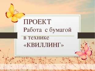 . ПРОЕКТ Работа с бумагой в технике «КВИЛЛИНГ»