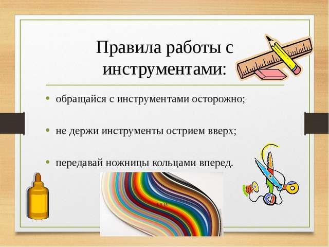 Правила работы с инструментами: обращайся с инструментами осторожно; не держи...