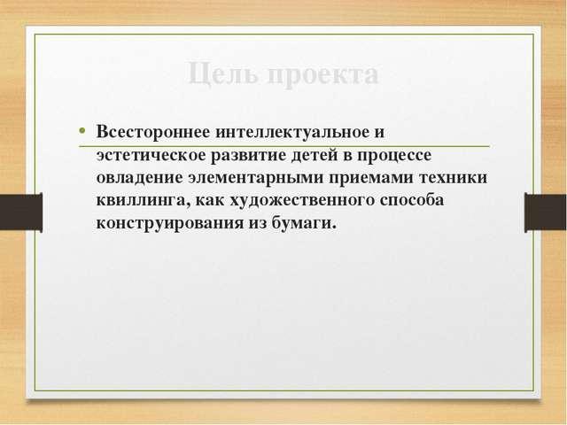 Цель проекта Всестороннее интеллектуальное и эстетическое развитие детей в пр...