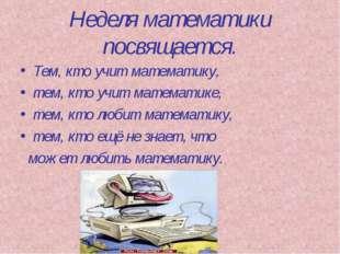 Неделя математики посвящается. Тем, кто учит математику, тем, кто учит матема