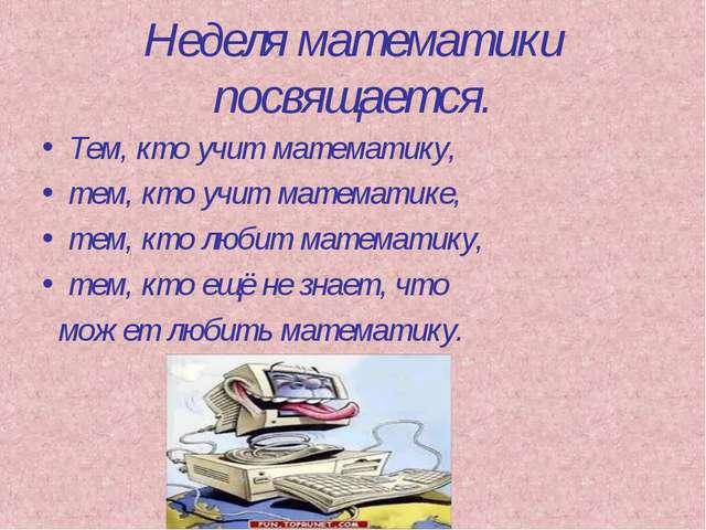 Неделя математики посвящается. Тем, кто учит математику, тем, кто учит матема...