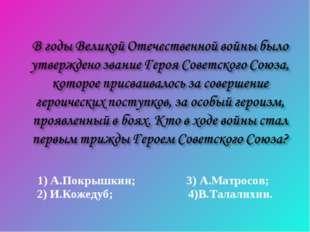 1) А.Покрышкин; 3) А.Матросов; 2) И.Кожедуб; 4)В.Талалихин.