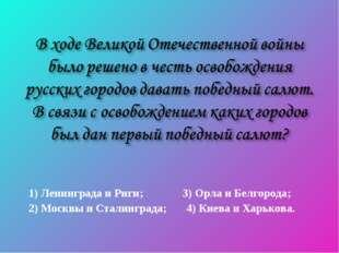 1) Ленинграда и Риги; 3) Орла и Белгорода; 2) Москвы и Сталинграда; 4) Киева