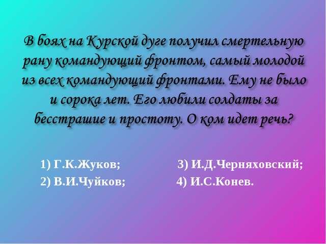 1) Г.К.Жуков; 3) И.Д.Черняховский; 2) В.И.Чуйков; 4) И.С.Конев.
