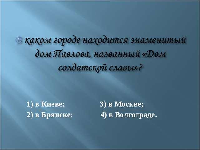 1) в Киеве; 3) в Москве; 2) в Брянске; 4) в Волгограде.