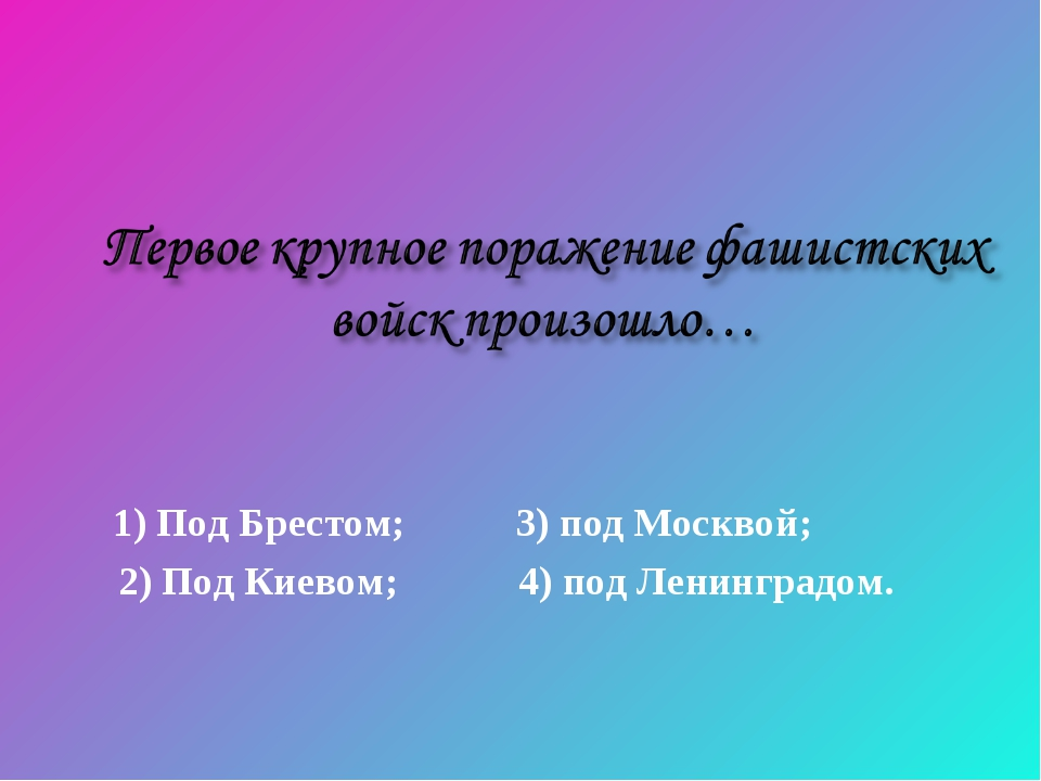 1) Под Брестом; 3) под Москвой; 2) Под Киевом; 4) под Ленинградом.