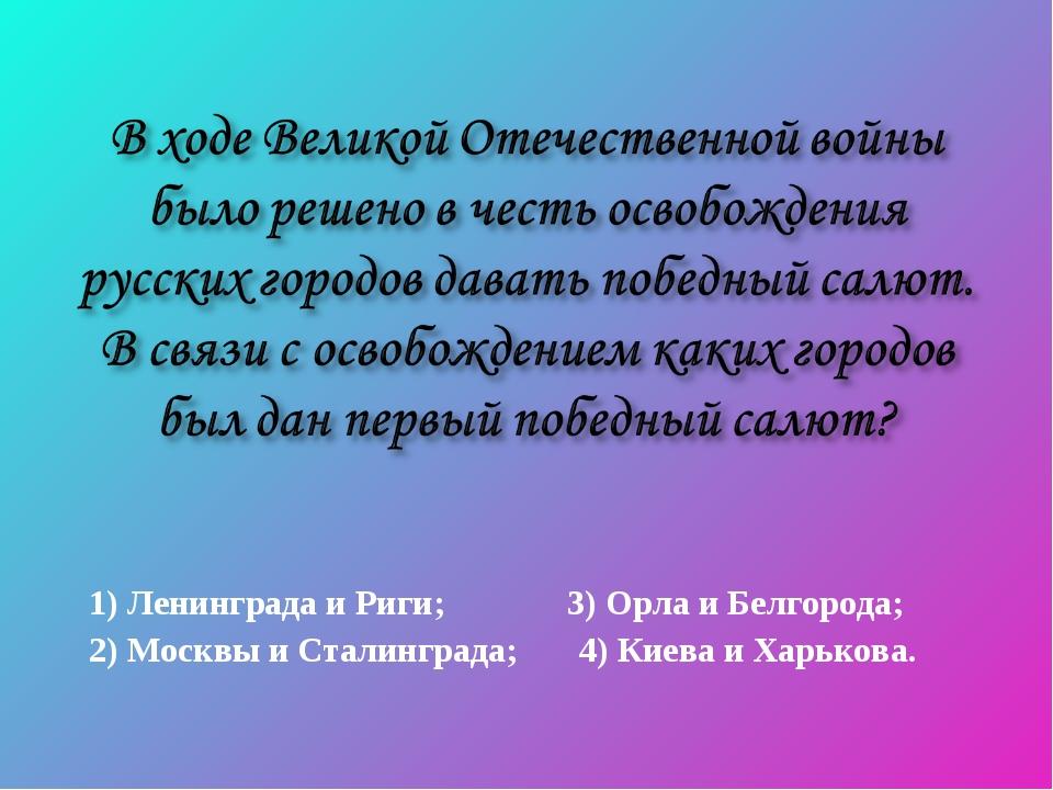 1) Ленинграда и Риги; 3) Орла и Белгорода; 2) Москвы и Сталинграда; 4) Киева...