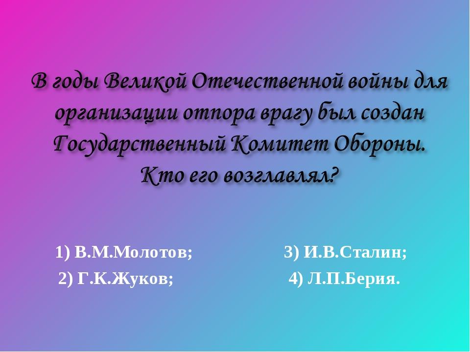 1) В.М.Молотов; 3) И.В.Сталин; 2) Г.К.Жуков; 4) Л.П.Берия.