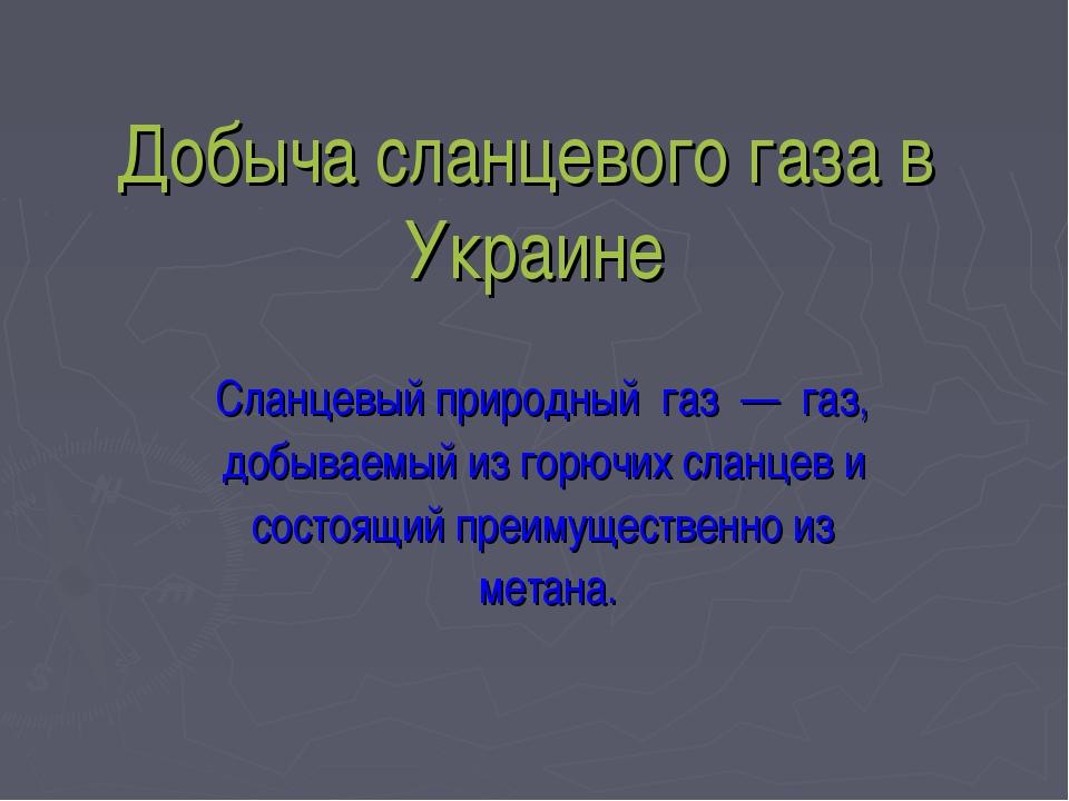 Добыча сланцевого газа в Украине Сланцевый природный газ — газ, добываемый из...