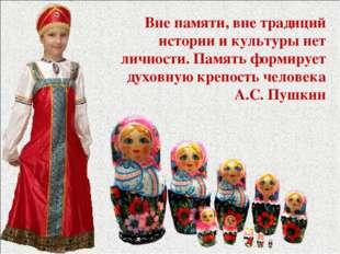 Вне памяти, вне традиций истории и культуры нет личности. Память формирует ду
