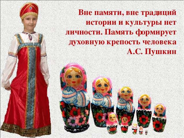 Вне памяти, вне традиций истории и культуры нет личности. Память формирует ду...
